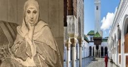 বিশ্বের প্রথম বিশ্ববিদ্যালয় প্রতিষ্ঠা করেন এক মুসলিম নারী
