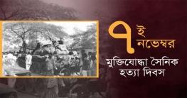 ৭ নভেম্বর মুক্তিযোদ্ধা সৈনিক হত্যা দিবস